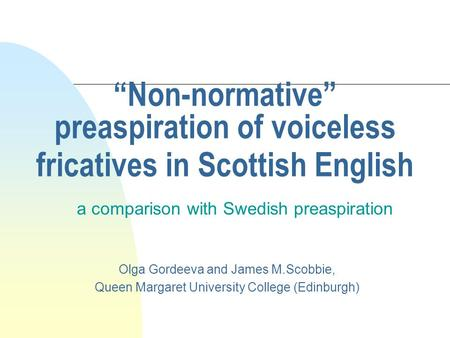 Non-normative preaspiration of voiceless fricatives in Scottish English a comparison with Swedish preaspiration Olga Gordeeva and James M.Scobbie, Queen.