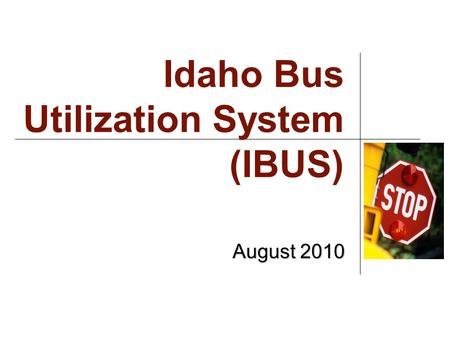 Idaho Bus Utilization System (IBUS) August 2010. Why? Shift to one overarching SDE system with single log in Security More robust application.
