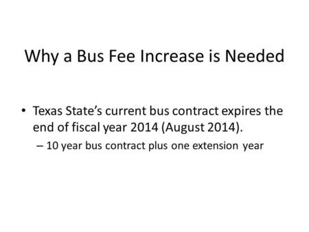 Why a Bus Fee Increase is Needed Texas States current bus contract expires the end of fiscal year 2014 (August 2014). – 10 year bus contract plus one extension.