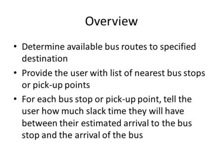 Overview Determine available bus routes to specified destination Provide the user with list of nearest bus stops or pick-up points For each bus stop or.