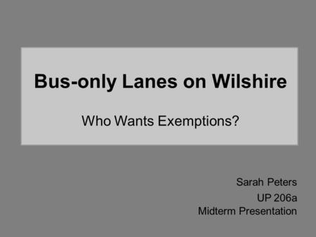 Bus-only Lanes on Wilshire Who Wants Exemptions? Sarah Peters UP 206a Midterm Presentation.