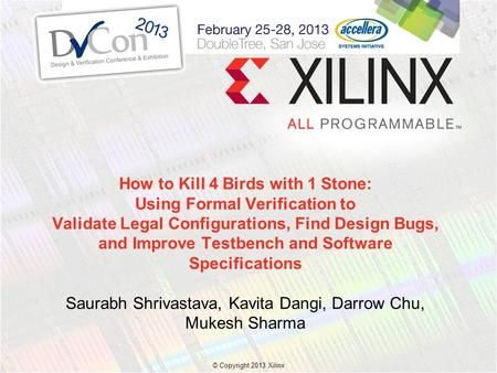© Copyright 2013 Xilinx. How to Kill 4 Birds with 1 Stone: Using Formal Verification to Validate Legal Configurations, Find Design Bugs, and Improve Testbench.
