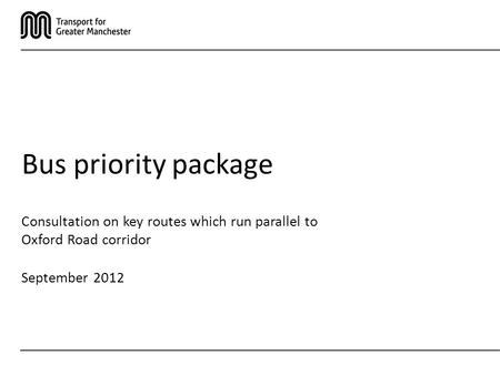 Consultation on key routes which run parallel to Oxford Road corridor September 2012 Bus priority package.