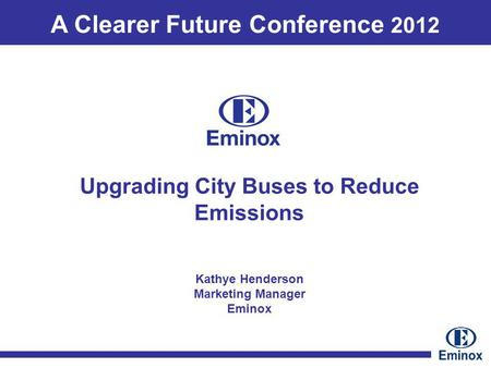 A Clearer Future Conference 2012 Kathye Henderson Marketing Manager Eminox Upgrading City Buses to Reduce Emissions.