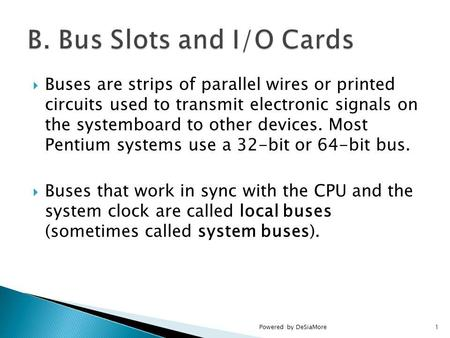 Buses are strips of parallel wires or printed circuits used to transmit electronic signals on the systemboard to other devices. Most Pentium systems use.