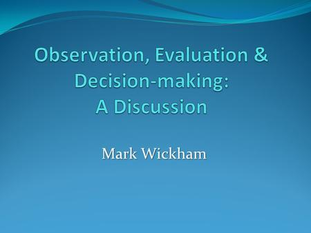 Mark Wickham. Effective o bservation is fundamental to accurate evaluation and decision-making: Effective o bservation is fundamental to accurate evaluation.