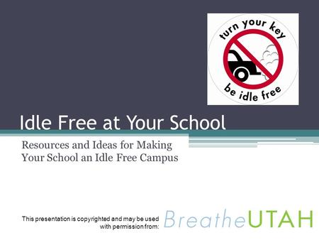 Idle Free at Your School Resources and Ideas for Making Your School an Idle Free Campus This presentation is copyrighted and may be used with permission.