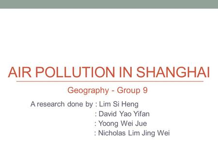 AIR POLLUTION IN SHANGHAI A research done by : Lim Si Heng : David Yao Yifan : Yoong Wei Jue : Nicholas Lim Jing Wei Geography - Group 9.