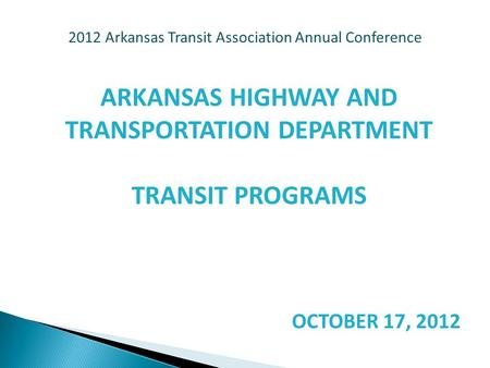2012 Arkansas Transit Association Annual Conference ARKANSAS HIGHWAY AND TRANSPORTATION DEPARTMENT TRANSIT PROGRAMS OCTOBER 17, 2012.