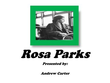 Rosa Parks Presented by: Andrew Carter