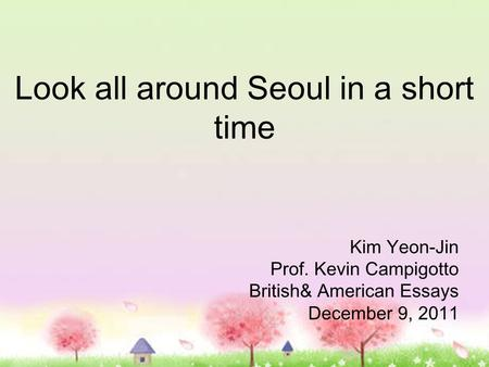 Look all around Seoul in a short time Kim Yeon-Jin Prof. Kevin Campigotto British& American Essays December 9, 2011.