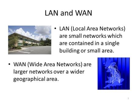 LAN and WAN LAN (Local Area Networks) are small networks which are contained in a single building or small area. WAN (Wide Area Networks) are larger networks.