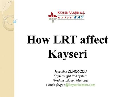 How LRT affect Kayseri Feyzullah GUNDOGDU Kayseri Light Rail System Fixed Installation Manager