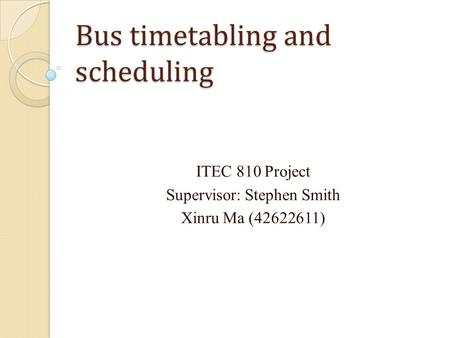 Bus timetabling and scheduling ITEC 810 Project Supervisor: Stephen Smith Xinru Ma (42622611)