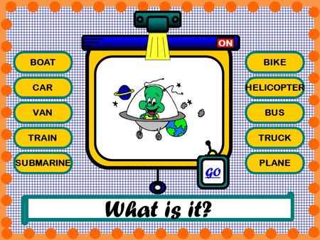 What is it? GO ON BOAT BIKE CAR HELICOPTER VAN BUS TRAIN TRUCK