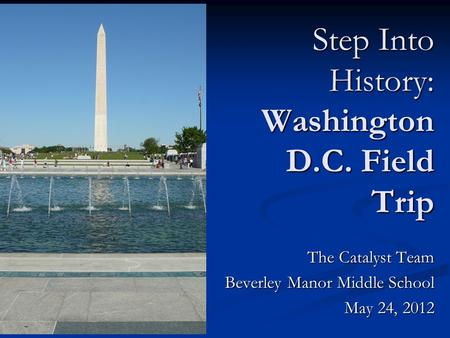 The Catalyst Team Beverley Manor Middle School May 24, 2012 Step Into History: Washington D.C. Field Trip.