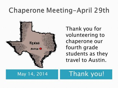 May 14, 2014 Thank you! Thank you for volunteering to chaperone our fourth grade students as they travel to Austin.