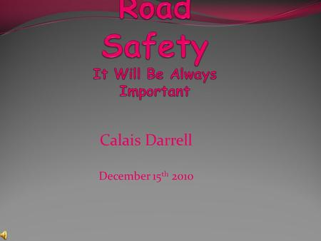 Calais Darrell December 15 th 2010. Introduction Road safety is very important, and that is what this power point is going to tell you about. It will.