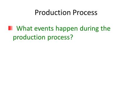 Production Process What events happen during the production process?