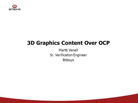 3D Graphics Content Over OCP Martti Venell Sr. Verification Engineer Bitboys.