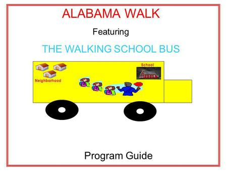 ALABAMA WALK Featuring THE WALKING SCHOOL BUS Program Guide Neighborhood School.