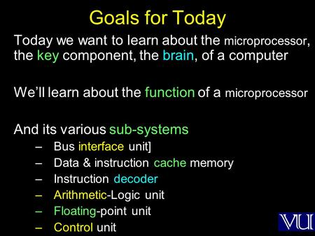 Goals for Today Today we want to learn about the microprocessor, the key component, the brain, of a computer We'll learn about the function of a microprocessor.