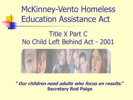 Title X Part C No Child Left Behind Act - 2001 Our children need adults who focus on results. Secretary Rod Paige McKinney-Vento Homeless Education Assistance.