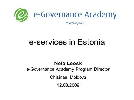 E-services in Estonia Nele Leosk e-Governance Academy Program Director Chisinau, Moldova 12.03.2009.