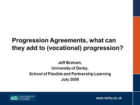 Www.derby.ac.uk Progression Agreements, what can they add to (vocational) progression? Jeff Braham, University of Derby, School of Flexible and Partnership.