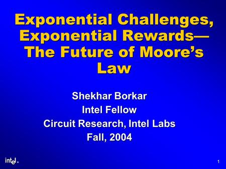 ® 1 Exponential Challenges, Exponential Rewards The Future of Moores Law Shekhar Borkar Intel Fellow Circuit Research, Intel Labs Fall, 2004.