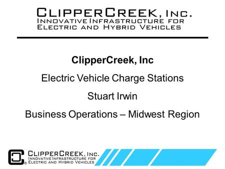 Click to edit Master text styles Second level Third level Fourth level Fifth level 1 ClipperCreek, Inc Electric Vehicle Charge Stations Stuart Irwin Business.
