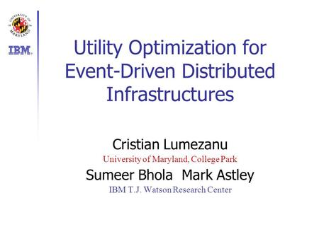 Utility Optimization for Event-Driven Distributed Infrastructures Cristian Lumezanu University of Maryland, College Park Sumeer BholaMark Astley IBM T.J.