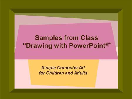 © 2005 Deborah Gilden Samples from Class Drawing with PowerPoint ® Simple Computer Art for Children and Adults.