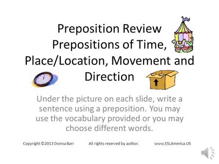 Preposition Review Prepositions of Time, Place/Location, Movement and Direction Under the picture on each slide, write a sentence using a preposition.