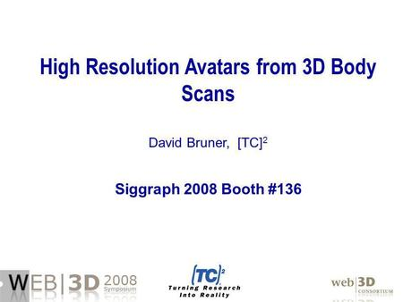 High Resolution Avatars from 3D Body Scans David Bruner, [TC] 2 Siggraph 2008 Booth #136.