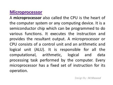 Microprocessor A microprocessor also called the CPU is the heart of the computer system or any computing device. It is a semiconductor chip which can be.