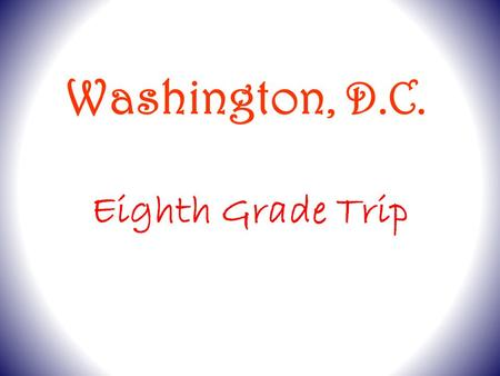 Eighth Grade Trip Washington, D.C.. Departure Arrive at Smith School at 7:00 a.m. Drop your luggage at your assigned bus. DO NOT bring it inside. Busses.