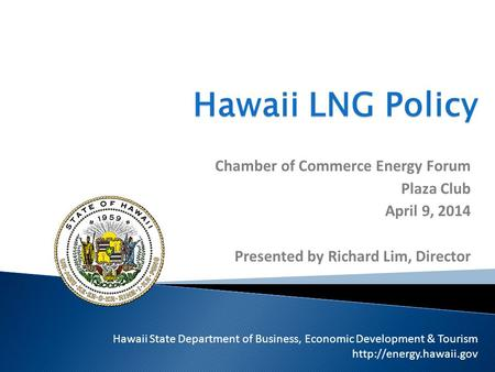 Hawaii LNG Policy Chamber of Commerce Energy Forum Plaza Club April 9, 2014 Presented by Richard Lim, Director Hawaii State Department of Business, Economic.
