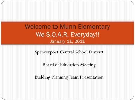 Welcome to Munn Elementary We S.O.A.R. Everyday!! January 11, 2011 Spencerport Central School District Board of Education Meeting Building Planning Team.