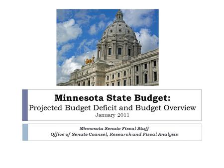 Minnesota State Budget: Projected Budget <strong>Deficit</strong> and Budget Overview January 2011 Minnesota Senate Fiscal Staff Office of Senate Counsel, Research and.