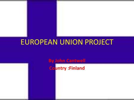EUROPEAN UNION PROJECT By John Cantwell Country :Finland.