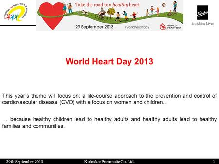 World Heart Day 2013 29th September 20131 Kirloskar Pneumatic Co. Ltd. This years theme will focus on: a life-course approach to the prevention and control.