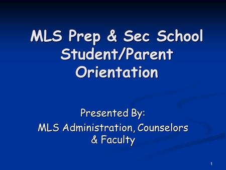 1 MLS Prep & Sec School Student/Parent Orientation Presented By: MLS Administration, Counselors & Faculty.