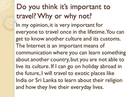 Do you think its important to travel? Why or why not? In my opinion, it is very important for everyone to travel once in the lifetime. You can get to know.