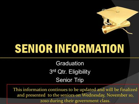 SENIOR INFORMATION Graduation 3 rd Qtr. Eligibility Senior Trip This information continues to be updated and will be finalized and presented to the seniors.
