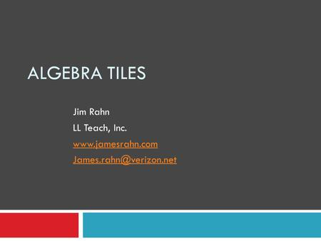 ALGEBRA TILES Jim Rahn LL Teach, Inc.