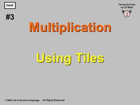 Multiplication Using Tiles © Math As A Second Language All Rights Reserved next #3 Taking the Fear out of Math.