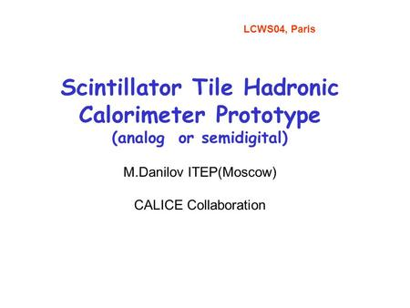 Scintillator Tile Hadronic Calorimeter Prototype (analog or semidigital) M.Danilov ITEP(Moscow) CALICE Collaboration LCWS04, Paris.