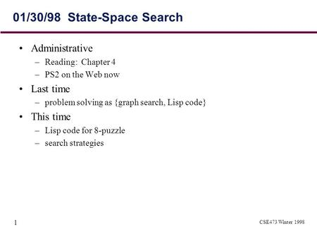 CSE473 Winter 1998 1 01/30/98 State-Space Search Administrative –Reading: Chapter 4 –PS2 on the Web now Last time –problem solving as {graph search, Lisp.