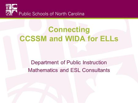Connecting CCSSM and WIDA for ELLs Department of Public Instruction Mathematics and ESL Consultants.